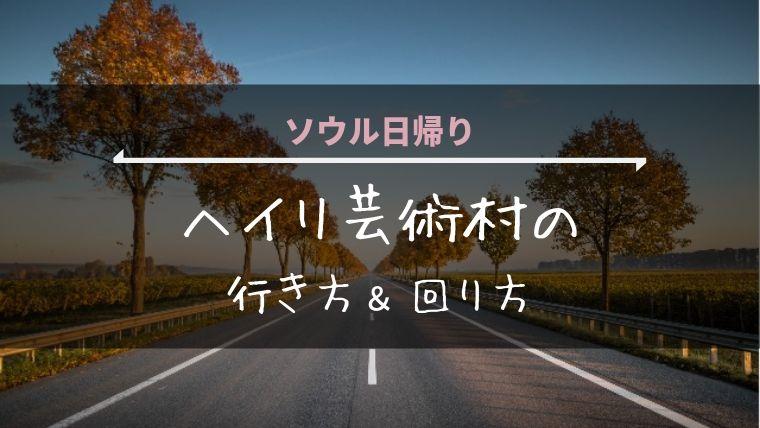 ソウル日帰り『ヘイリ芸術村』への行き方&おすすめの回り方
