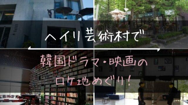 『ヘイリ芸術村』で韓国ドラマ・映画のロケ地めぐり!